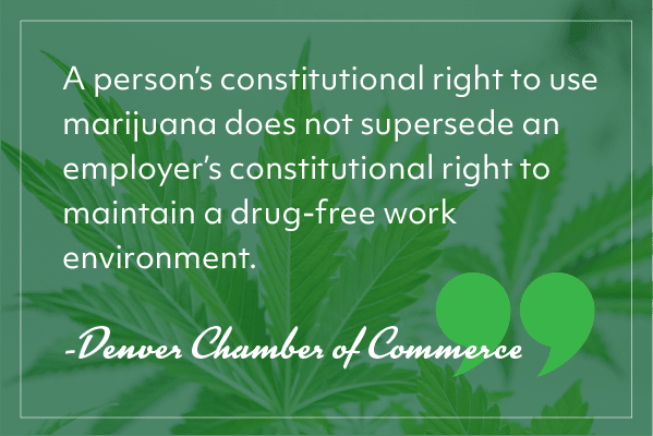 """""""A person's constitutional right to use marijuana does not supersede an employer's constitutional right to maintain a drug-free work environment."""" -Denver Chamber of Commerce"""